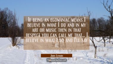 If being an egomaniac means I believe in what I do and in my art or music then in that respect you
