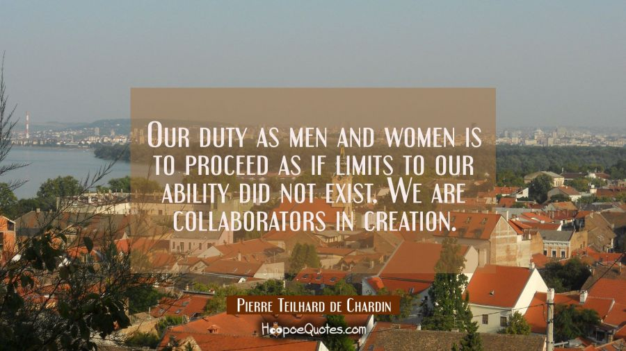 Our duty as men and women is to proceed as if limits to our ability did not exist. We are collabora Pierre Teilhard de Chardin Quotes