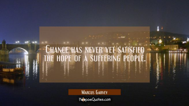 Chance has never yet satisfied the hope of a suffering people.