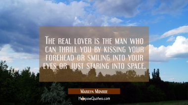 The real lover is the man who can thrill you by kissing your forehead or smiling into your eyes or just staring into space. Marilyn Monroe Quotes