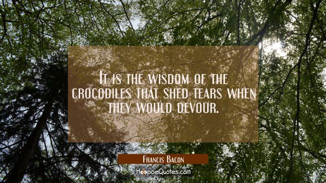 It is the wisdom of the crocodiles that shed tears when they would devour.