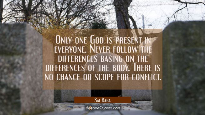 Only one God is present in everyone. Never follow the differences basing on the differences of the