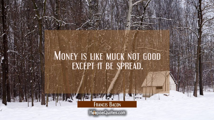 Money is like muck not good except it be spread. Francis Bacon Quotes