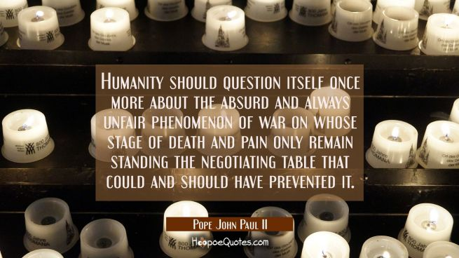 Humanity should question itself once more about the absurd and always unfair phenomenon of war on w