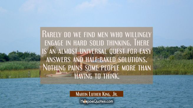 Rarely do we find men who willingly engage in hard solid thinking. There is an almost universal que