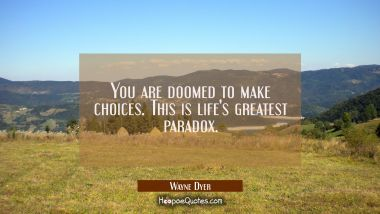 You are doomed to make choices. This is life's greatest paradox. Wayne Dyer Quotes
