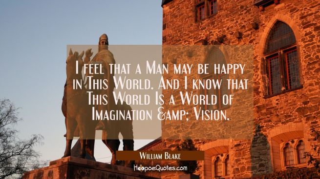 I feel that a Man may be happy in This World. And I know that This World Is a World of Imagination