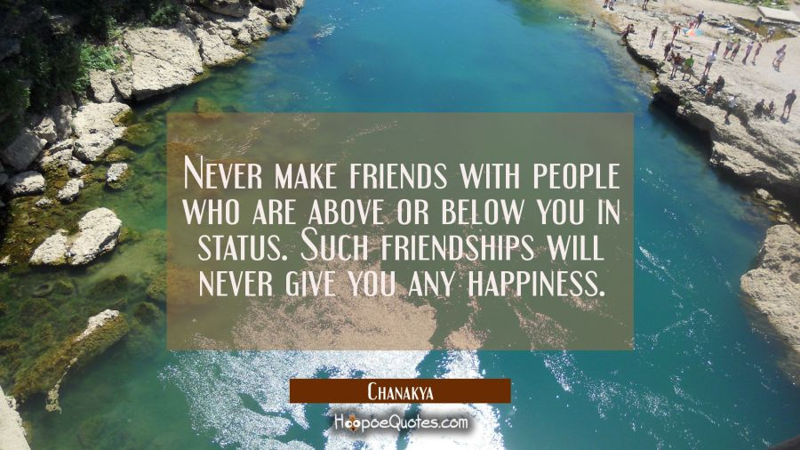 Never make friends with people who are above or below you in status. Such friendships will never gi Chanakya Quotes