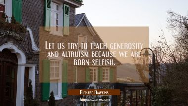 Let us try to teach generosity and altruism because we are born selfish.