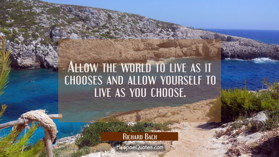 Allow the world to live as it chooses and allow yourself to live as you choose. Richard Bach Quotes