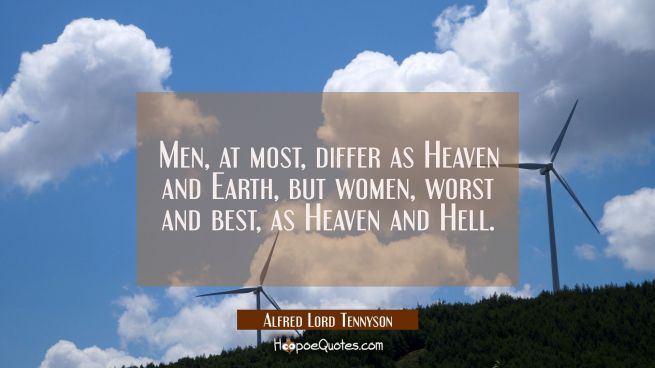 Men at most differ as Heaven and Earth but women worst and best as Heaven and Hell.