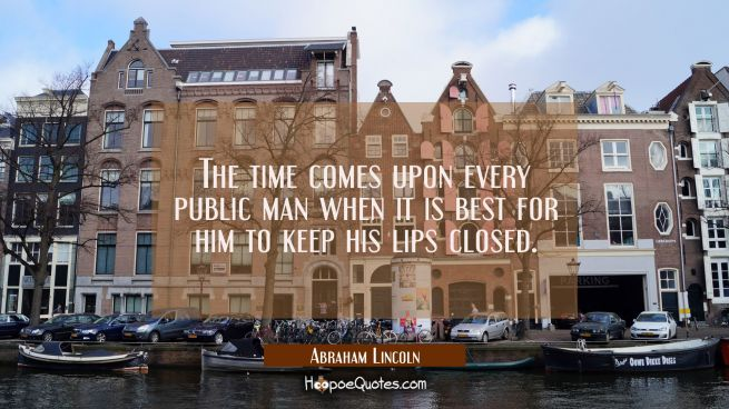 The time comes upon every public man when it is best for him to keep his lips closed.