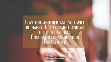 Love one another and you will be happy. It's as simple and as difficult as that. Congratulations on your Engagement! Engagement Quotes