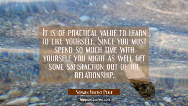 It is of practical value to learn to like yourself. Since you must spend so much time with yourself