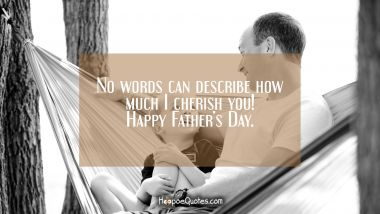 No words can describe how much I cherish you! Happy Father's Day. Father's Day Quotes