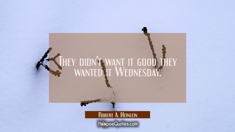 They didn't want it good they wanted it Wednesday. Robert A. Heinlein Quotes
