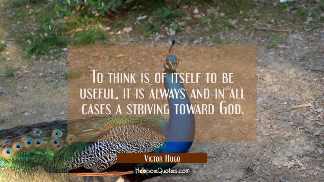 To think is of itself to be useful, it is always and in all cases a striving toward God.