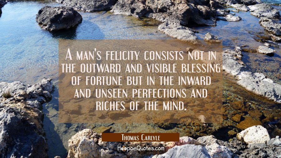 A man's felicity consists not in the outward and visible blessing of fortune but in the inward and Thomas Carlyle Quotes