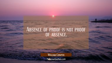 Absence of proof is not proof of absence. William Cowper Quotes