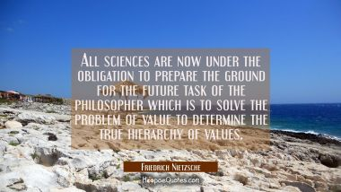 All sciences are now under the obligation to prepare the ground for the future task of the philosop Friedrich Nietzsche Quotes