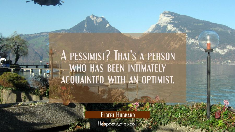A pessimist? That's a person who has been intimately acquainted with an optimist. Elbert Hubbard Quotes