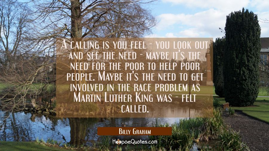 A calling is you feel - you look out and see the need - maybe it's the need for the poor to help po Billy Graham Quotes