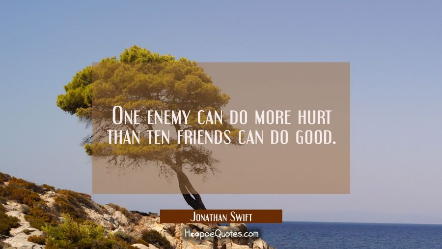 One enemy can do more hurt than ten friends can do good. Jonathan Swift Quotes