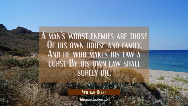 A man's worst enemies are those Of his own house and family, And he who makes his law a curse By hi