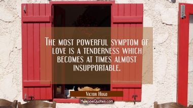 The most powerful symptom of love is a tenderness which becomes at times almost insupportable.