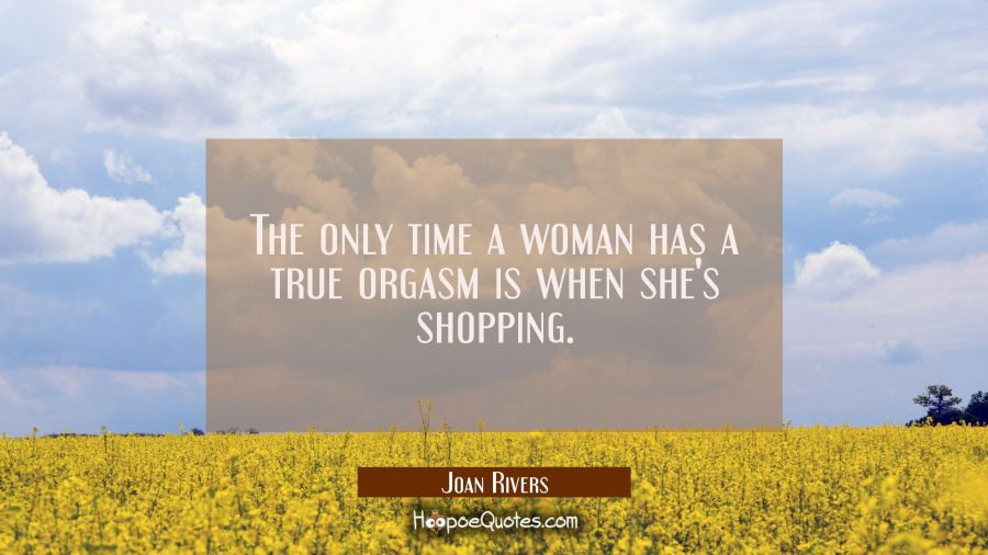 The only time a woman has a true orgasm is when she's shopping. Joan Rivers Quotes