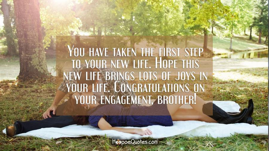 You have taken the first step to your new life. Hope this new life brings lots of joys in your life. Congratulations on your engagement, brother! Engagement Quotes