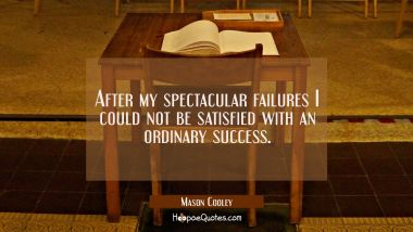 After my spectacular failures I could not be satisfied with an ordinary success.