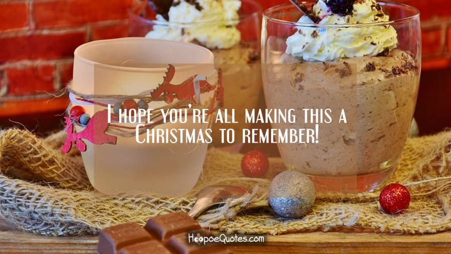 I hope you're all making this a Christmas to remember! Christmas Quotes