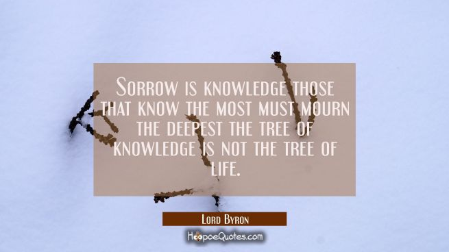 Sorrow is knowledge those that know the most must mourn the deepest the tree of knowledge is not th