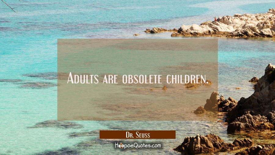 Adults are obsolete children. Dr. Seuss Quotes
