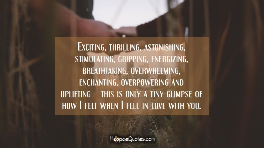 Exciting, thrilling, astonishing, stimulating, gripping, energizing, breathtaking, overwhelming, enchanting, overpowering and uplifting – this is only a tiny glimpse of how I felt when I fell in love with you. I Love You Quotes