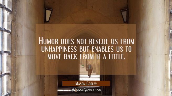 Humor does not rescue us from unhappiness but enables us to move back from it a little.