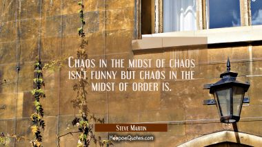 Chaos in the midst of chaos isn't funny but chaos in the midst of order is.