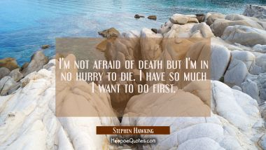 I'm not afraid of death but I'm in no hurry to die. I have so much I want to do first.