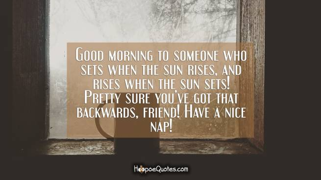 Good morning to someone who sets when the sun rises, and rises when the sun sets! Pretty sure you've got that backwards, friend! Have a nice nap!