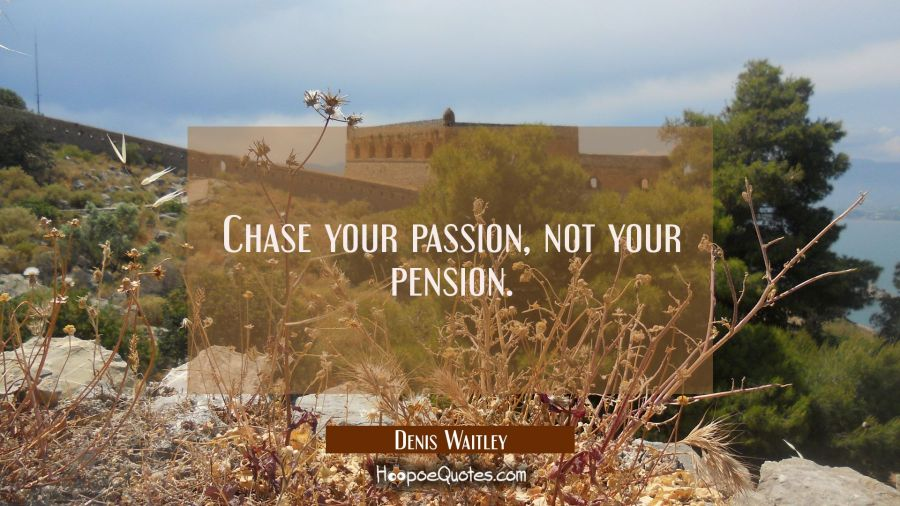 Chase your passion not your pension. Denis Waitley Quotes