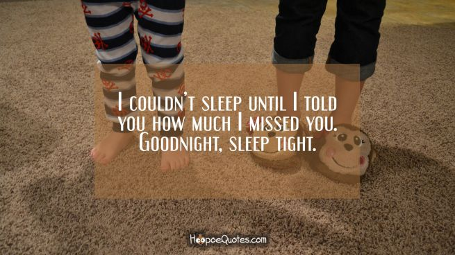I couldn't sleep until I told you how much I missed you. Goodnight, sleep tight.