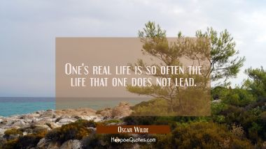 One's real life is so often the life that one does not lead.
