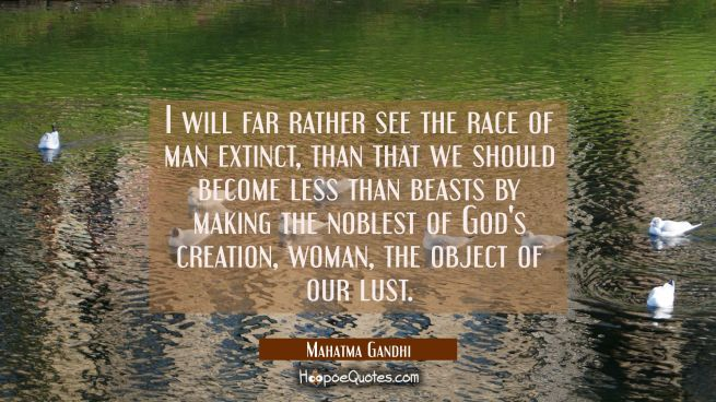 I will far rather see the race of man extinct than that we should become less than beasts by making