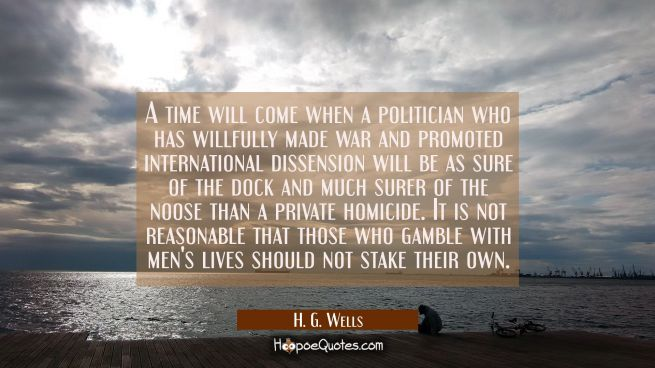 A time will come when a politician who has willfully made war and promoted international dissension