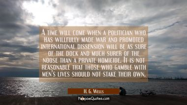A time will come when a politician who has willfully made war and promoted international dissension H. G. Wells Quotes