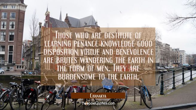 Those who are destitute of learning penance knowledge good disposition virtue and benevolence are b