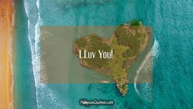 I Luv You! I Love You Quotes