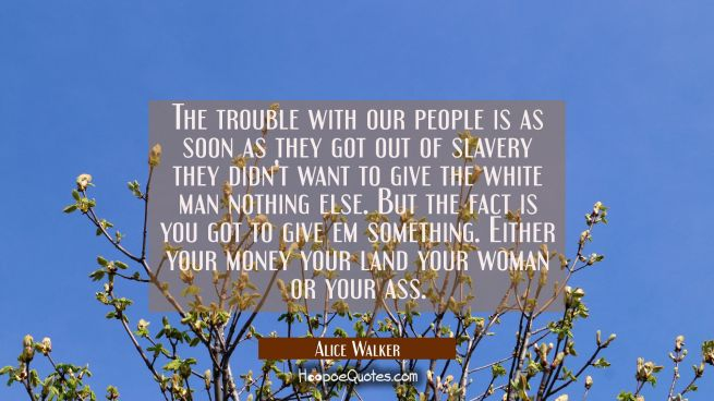 The trouble with our people is as soon as they got out of slavery they didn't want to give the whit