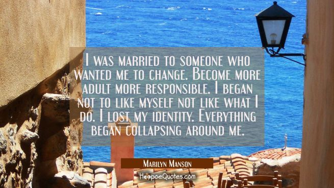 I was married to someone who wanted me to change. Become more adult more responsible. I began not t